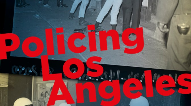 The Metropole Bookshelf: Policing Los Angeles: Race, Resistance, and the Rise of the LAPD by Max Felker-Kantor